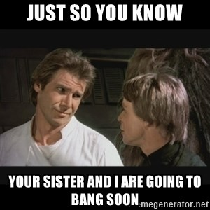 Star wars - just so you know your sister and i are going to bang soon