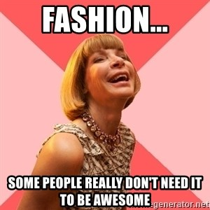 Amused Anna Wintour - Fashion... Some people really don't need it to be awesome