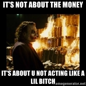 Not about the money joker - it's not about the money it's about u not acting like a lil bitch