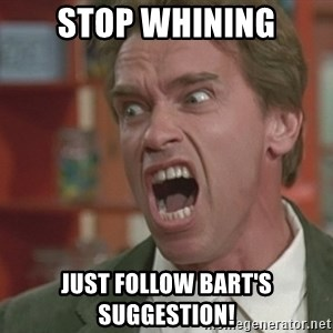 Arnold - STOP WHINING JUST FOLLOW BART'S SUGGESTION!