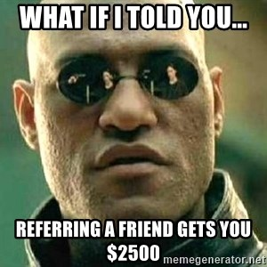 What if I told you / Matrix Morpheus - What if I told you... Referring a friend gets you $2500