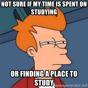 Not sure if troll - Not sure if my time is spent on studying or finding a place to study