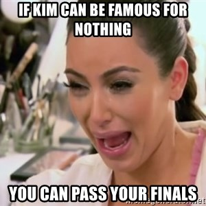 Kim Kardashian Crying - If Kim Can be famous for nothing you can pass your finals