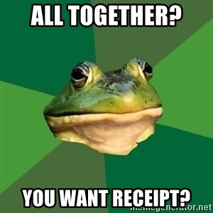 Sapo - All together?  You want receipt?