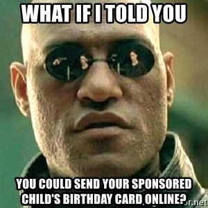 What if I told you / Matrix Morpheus - what if i told you you could send your sponsored child's birthday card online?