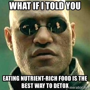 What if I told you / Matrix Morpheus - what if i told you eating nutrient-rich food is the best way to detox