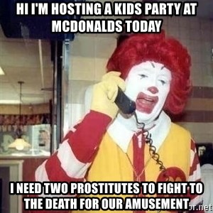 Ronald Mcdonald Call - Hi I'm hosting a kids party at mcdonalds today i need two prostitutes to fight to the death for our amusement