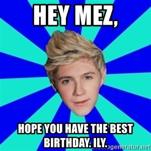 niall horan1 - Hey Mez, Hope you have the best birthday. ILY.