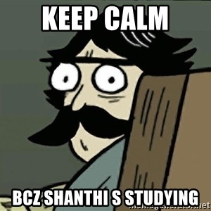 StareDad - keep calm  bcz shanthi s studying