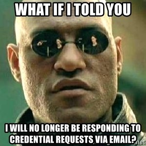 What if I told you / Matrix Morpheus - WHAT if i told you I will no longer be responding to credential requests via email?
