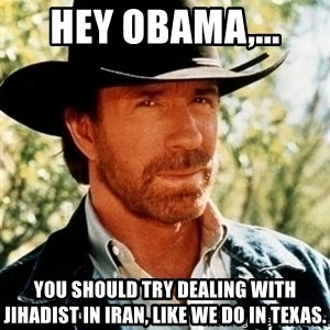 Brutal Chuck Norris - Hey Obama,...  You should try dealing with Jihadist in Iran, like we do in Texas.