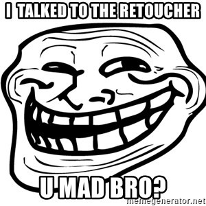 You Mad - I  talked to the retoucher u mad bro?