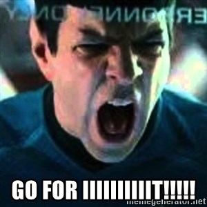 Spock screaming Khan -  GO FOR IIIIIIIIIIT!!!!!