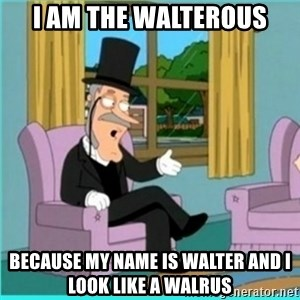 buzz killington - I am the walterous Because my name is Walter and I look like a walrus
