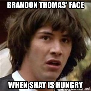 Conspiracy Guy - Brandon thomas' face when shay is hungry