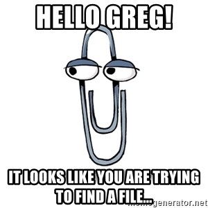 Paperclip - Hello Greg!  It looks like you are trying to find a file...