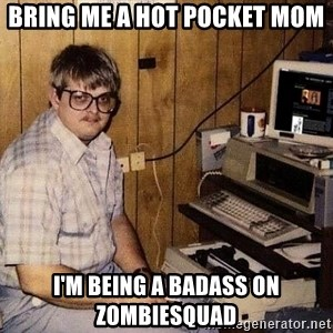 Nerd - BRING ME A HOT POCKET MOM I'M BEING A BADASS ON ZOMBIESQUAD