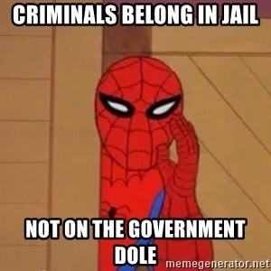 Spidermanwhisper - criminals belong in jail not on the government dole