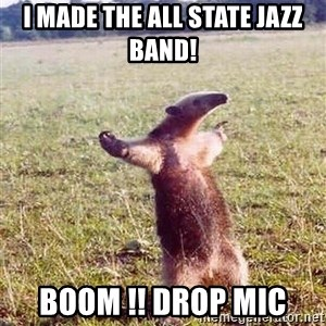 Anteater - I MADE THE ALL STATE JAZZ BAND! BOOM !! DROP MIC