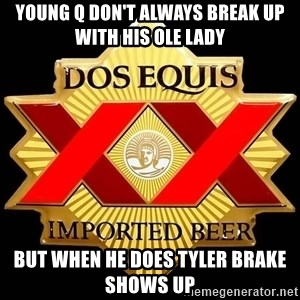 Dos Equis - Young Q don't always break up with his ole lady But when he does Tyler brake shows up