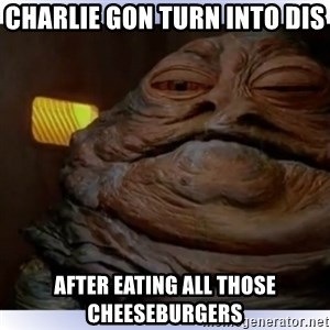 Jabba The Hutt - charlie gon turn into dis  after eating all those cheeseburgers