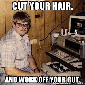 Nerd - Cut your hair. And work off your gut.