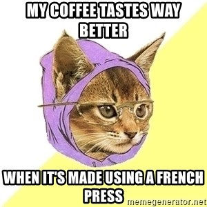 Hipster Cat - My coffee tastes way better  when it's made using a French press