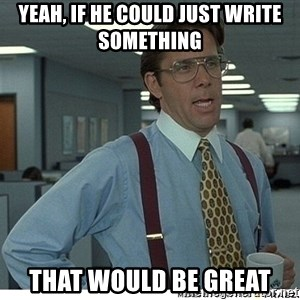 That would be great - Yeah, if he could just write something that would be great