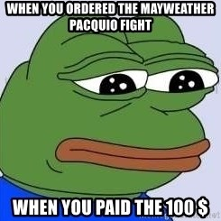 Sad Frog Color - WHEN YOU ORDERED THE MAYWEATHER PACQUIO FIGHT WHEN YOU PAID THE 100 $