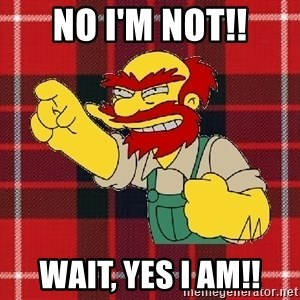 Angry Scotsman - NO I'M NOT!! WAIT, YES I AM!!