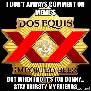 Dos Equis - I don't always comment on Meme's But when I do it's for Donny...  Stay thirsty my friends