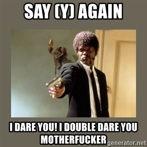 doble dare you  - SAY (Y) AGAIN i DARE YOU! I DOUBLE DARE YOU MOTHERFUCKER