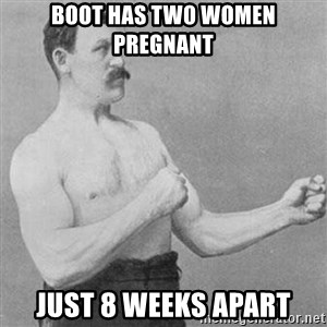 Overly Manly Man, man - BOOT HAS TW0 WOMEN PREGNANT Just 8 Weeks apart