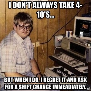 Nerd - I don't always take 4-10's... But when I do, I regret it and ask for a shift change immeadiately.