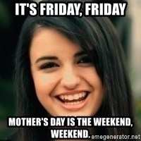 Friday Derp - It's Friday, Friday Mother's day is the weekend, weekend.