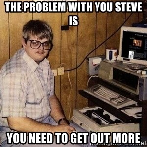 Nerd - The problem with you Steve is You need to get out more