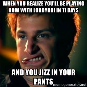 Jizzt in my pants - When you realize you'll be playing HOW with Lordyboi in 11 days   and you jizz in your pants