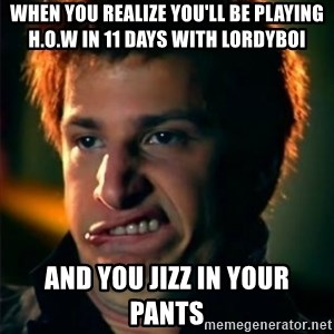 Jizzt in my pants - When you realize you'll be playing H.O.W in 11 days with Lordyboi  and you jizz in your pants