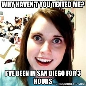 OAG - Why haven't you texted me? I've been in San Diego for 3 hours