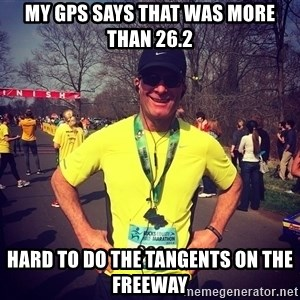 MikeRossiCheat - my gps says that was more than 26.2 hard to do the tangents on the freeway