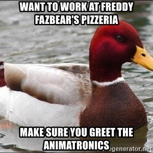 Malicious advice mallard - want to work at Freddy Fazbear's pizzeria  make sure you greet the animatronics