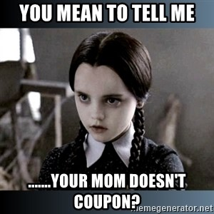 Vandinha Depressao - You mean to tell me .......your mom DOESN'T coupon?