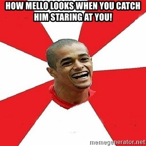 Welliton Destroyer - how mello looks when you catch him staring at you!