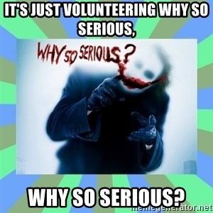 Why so serious? meme - It's just volunteering why so serious, Why so serious?