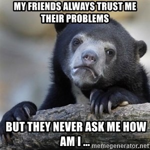Confessions Bear - My friends always trust me their problems  But they never ask me how am I ...