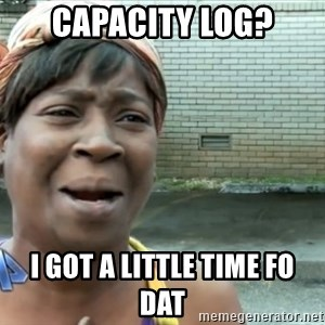 nobody got time fo dat - Capacity log? I got a little time fo dat