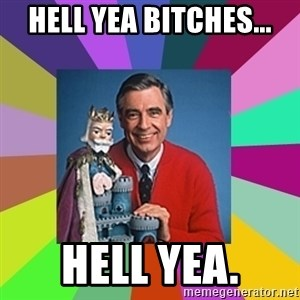mr rogers  - Hell yea bitches... Hell yea.