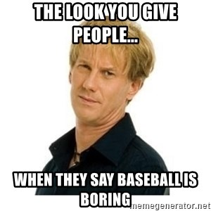 Stupid Opie - The look you give people...  When they say baseball is boring