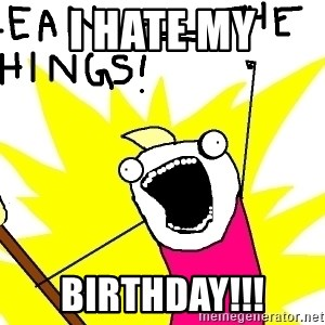 clean all the things - I hate my Birthday!!!