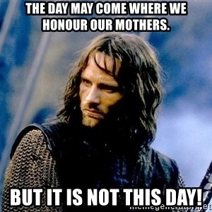 Not this day Aragorn - The day may come where we honour our mothers. But it is not this day!